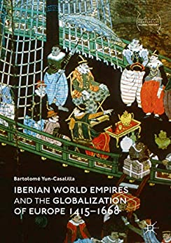 Iberian World Empires and the Globalization of Europe 1415–1668 (Palgrave Studies in Comparative Global History) by [Yun-Casalilla, Bartolomé]