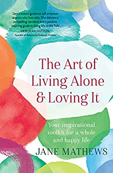 The Art of Living Alone and Loving It: Your inspirational toolkit for a whole and happy life by [Mathews, Jane]