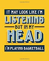 It May Look Like I'm Listening, but in My Head I'm Playing Basketball: Basketball Gift for People Who Love Basketball- Funny Bright Sports Themed Blank Lined Journal or Notebook