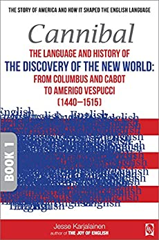 Cannibal – The language and history of THE DISCOVERY OF THE NEW WORLD:: From Columbus and Cabot to Amerigo Vespucci (1440–1515) – Book 1 – (Transpontine ... and how it shaped the English Language) by [Karjalainen, Jesse]