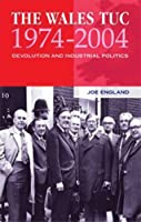 The Wales TUC, 1974-2004: Devolution and Industrial Politics