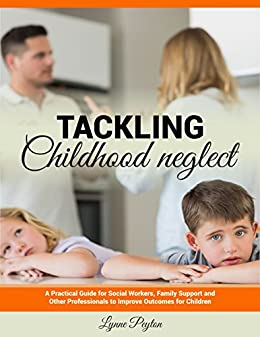 Tackling Childhood Neglect: A practical guide for Social Workers, Family Support and Other Professionals to improve outcomes for children by [Peyton, Lynne]