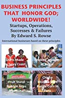 BUSINESS PRINCIPLES THAT HONOR GOD; WORLDWIDE: Startups, Operations, Successes and Failures (International Business by Ed Rowse)