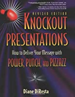 Knockout Presentations: How to Deliver Your Message With Power, Punch, and Pizzazz
