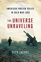 The Universe Unraveling: American Foreign Policy in Cold War Laos (United States in the World)