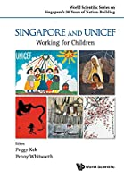 Singapore and UNICEF: Working for Children (World Scientific Series on Singapore's 50 Years of Nation-building)