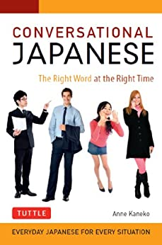 Conversational Japanese: The Right Word at the Right Time: This Japanese Phrasebook and Language Guide Lets You Learn Japanese Quickly! by [Kaneko,Anne]