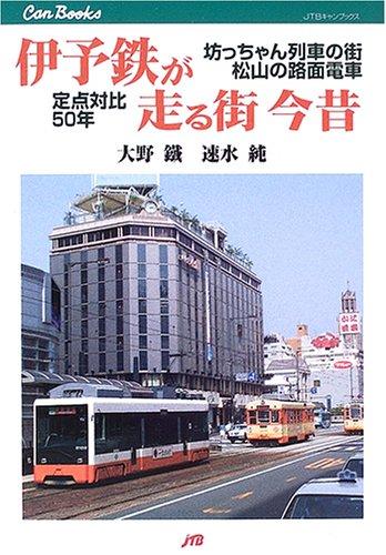 伊予鉄が走る街 今昔―坊っちゃん列車の街・松山の路面電車 定点対比50年 (JTBキャンブックス)