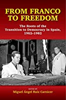 From Franco to Freedom: The Roots of the Transition to Democracy in Spain, 1962-1982 (Sussex Studies in Spanish History)