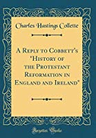 A Reply to Cobbett's History of the Protestant Reformation in England and Ireland (Classic Reprint)