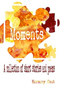 Moments: A collection of short stories and poems by [Kent, Harmony]