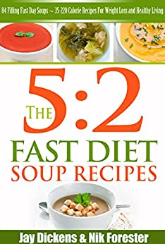 The 5:2 Fast Diet: Soup Recipes: 84 Filling Fast Day Soups ~ 35-220 Calorie Recipes For Weight Loss and Healthy Living (The 5:2 Diet Cookbooks Book 2) by [Dickens, Jay, Forrester, Nik]