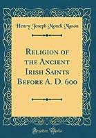 Religion of the Ancient Irish Saints Before A. D. 600 (Classic Reprint)