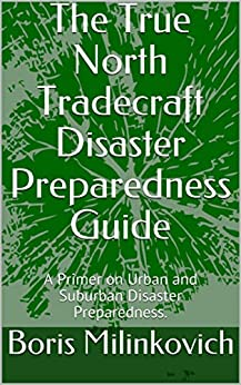 The True North Tradecraft Disaster Preparedness Guide: A Primer on Urban and Suburban Disaster Preparedness. by [Milinkovich, Boris]