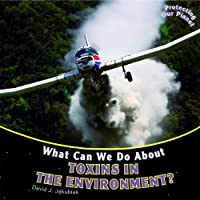 What Can We Do About Toxins in the Environment? (Protecting Our Planet)