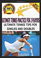 Ultimate Tennis Practice for 2 Players: Ultimate Tennis Tips for Singles and Doubles