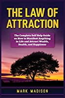 The Law of Attraction: The Complete Self Help Guide on How to Manifest Anything in Life and Attract Wealth, Health, and Happiness