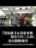 「望海風斗&真彩希帆 初めての二人旅」未公開映像付〜かんぽ生命 presents ドリームメーカー2より〜