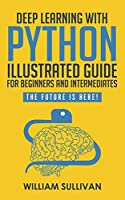 Deep Learning With Python Illustrated Guide For Beginners And Intermediates: The Future Is Here!