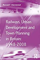 Railways, Urban Development and Town Planning in Britain: 1948–2008 (Transport and Mobility)