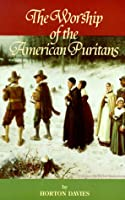 The Worship of the American Puritans 1629-1730 (Puritanism)