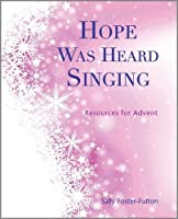 Hope Was Heard Singing: Resources for Advent