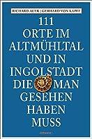 111 Orte im Altmuehltal und in Ingolstadt, die man gesehen haben muss: Reisefuehrer