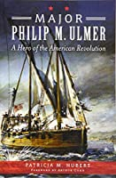 Major Philip M. Ulmer: A Hero of the American Revolution (War Era and Military)