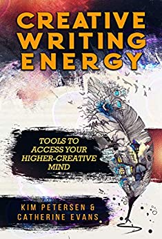 Creative Writing Energy: Tools to Access Your Higher-Creative Mind by [Petersen, Kim, Evans, Catherine]