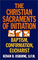 The Christian Sacraments of Initiation: Baptism, Confirmation, Eucharist