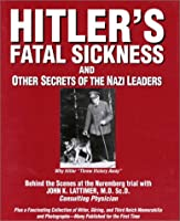 "Hitlers Fatal Sickness and Other Secrets of the Nazi Leaders: Why Hitler ""Threw Victory Away"