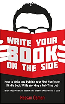 Write Your Book on the Side: How to Write and Publish Your First Nonfiction Kindle Book While Working a Full-Time Job (Even if You Don't Have a Lot of Time and Don't Know Where to Start) by [Osman, Hassan]