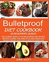 My Bulletproof Diet Cookbook (a Beginner's Guide): : The Ultimate Guide to the Bulletproof Diet Recipes: Recipes to help you Lose up to 1 LBS Every Day, Regain Energy and Live a Healthy Lifestyle.