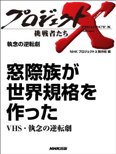 「窓際族が世界規格を作った」〜VHS・執念の逆転劇 —執念の逆転劇 プロジェクトX〜挑戦者たち〜