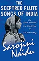 The Sceptred Flute Songs of India - The Golden Threshold, The Bird of Time & The Broken Wing - With a Chapter from 'Studies of Contemporary Poets' by Mary C. Sturgeon