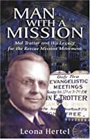 Man With a Mission: Mel Trotter and His Legacy for the Rescue Mission Movement