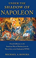 Under the Shadow of Napoleon: French Influence on the American Way of Warfare from Independence to the Eve of World War II (Warfare and Culture)