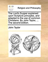 The Lord's Supper Explained Upon Scripture Principles, and Adapted to the Use of Common Christians. by John Taylor, ... the Second Edition.