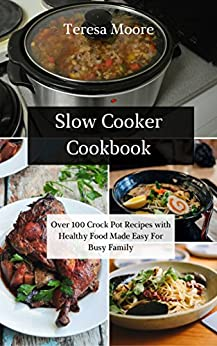 Slow Cooker Cookbook: Over 100 Crock Pot Recipes with Healthy Food Made Easy For Busy Family by [ Moore,  Teresa ]