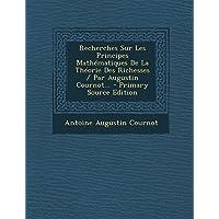 Recherches Sur Les Principes Mathematiques de La Theorie Des Richesses / Par Augustin Cournot...