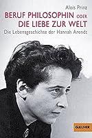 Beruf Philosophin oder Die Liebe zur Welt: Die Lebensgeschichte der Hannah Arendt