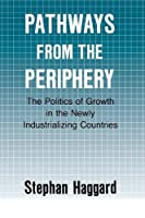 Pathways from the Periphery: The Politics of Growth in the Newly Industrializing Countries (Cornell Studies in Political Economy)