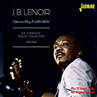 I Wanna Play A Little While - The Complete Singles Collection 1950-1960 [ORIGINAL RECORDINGS REMASTERED] 2CD SET by J. B. Lenoir (2015-02-01)