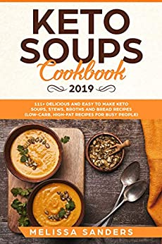Keto Soups Cookbook 2019: 111+ Delicious and Easy to Make Keto Soups, Stews, Broths and Bread Recipes (Low-Carb, High-Fat Recipes  for Busy People) by [Sanders, Melissa]
