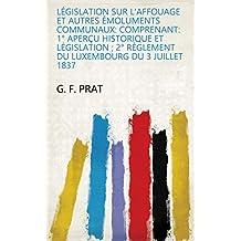 Législation sur l'affouage et autres émoluments communaux: comprenant: 1° Aperçu historique et législation ; 2° Règlement du Luxembourg du 3 juillet 1837 (French Edition)
