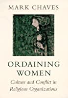 Ordaining Women: Culture and Conflict in Religious Organizations