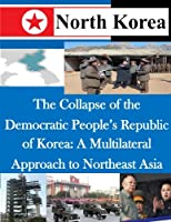 The Collapse of the Democratic People's Republic of Korea: A Multilateral Approach to Northeast Asia