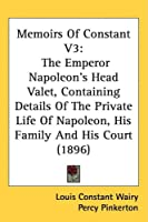 Memoirs of Constant: The Emperor Napoleon's Head Valet, Containing Details of the Private Life of Napoleon, His Family and His Court