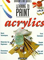 Learning to Paint Acrylics (Barron's Art Guides: Learning to Paint)