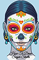 """How To Draw Sugar Skulls: Dia De Los Muertos Tatoo Design Book & Sketchbook - Day Of The Dead Sketching Notebook & Drawing Board For Sugarskull Beauty Ideas, Fashion Design & Tatoo Art - 6""""x9"""", 120 Pages"""